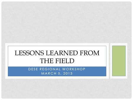 DESE REGIONAL WORKSHOP MARCH 5, 2013 LESSONS LEARNED FROM THE FIELD.