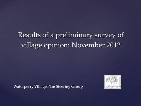 Results of a preliminary survey of village opinion: November 2012 Waterperry Village Plan Steering Group.
