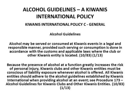 ALCOHOL GUIDELINES – A KIWANIS INTERNATIONAL POLICY KIWANIS INTERNATIONAL POLICY C - GENERAL Alcohol Guidelines Alcohol may be served or consumed at Kiwanis.
