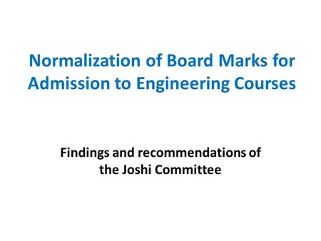 Normalization of Board Marks for Admission to Engineering Courses Findings and recommendations of the Joshi Committee.