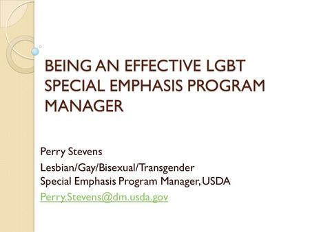 BEING AN EFFECTIVE LGBT SPECIAL EMPHASIS PROGRAM MANAGER Perry Stevens Lesbian/Gay/Bisexual/Transgender Special Emphasis Program Manager, USDA