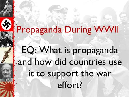 Propaganda During WWII EQ: What is propaganda and how did countries use it to support the war effort?