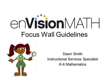 Focus Wall Guidelines Dawn Smith Instructional Services Specialist K-6 Mathematics.