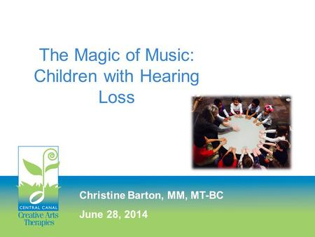 The Magic of <strong>Music</strong>: Children with Hearing Loss Christine Barton, MM, MT-BC June 28, 2014.