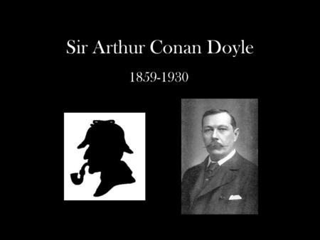 Sir Arthur Conan Doyle 1859-1930. Early Life May 22, 1859, in Edinburgh, Scotland Father was a chronic alcoholic Mother, Mary Doyle, was passionate about.
