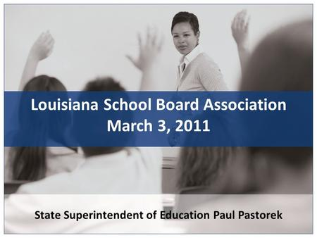 State Superintendent of Education Paul Pastorek Louisiana School Board Association March 3, 2011.