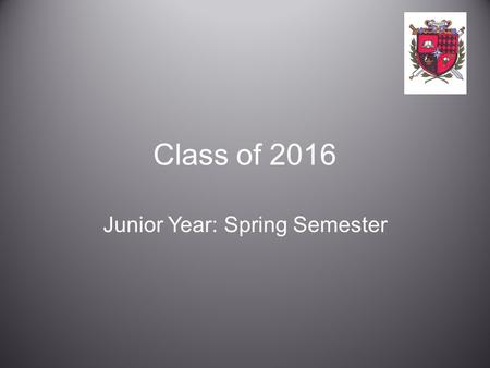 Class of 2016 Junior Year: Spring Semester. Goals At the conclusion of this presentation you will better understand: –the post-secondary options available.