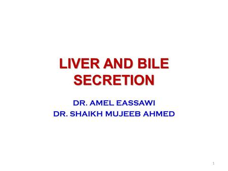 LIVER AND BILE SECRETION DR. AMEL EASSAWI DR. SHAIKH MUJEEB AHMED 1.