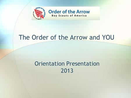 Orientation Presentation 2013 The Order of the Arrow and YOU.