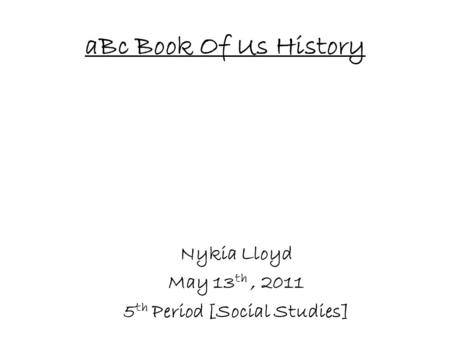 ABc Book Of Us History Nykia Lloyd May 13 th, 2011 5 th Period [Social Studies]