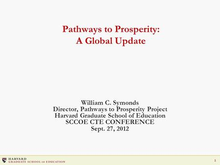 1 Pathways to Prosperity: A Global Update William C. Symonds Director, Pathways to Prosperity Project Harvard Graduate School of Education SCCOE CTE CONFERENCE.