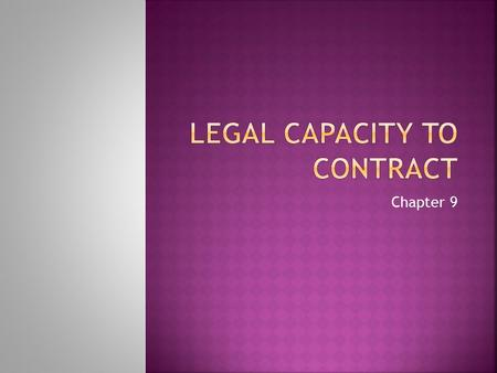 Chapter 9.  Capacity—the ability to understand the consequences of a contract  Does not require that a person understand the actual terms of the contract.