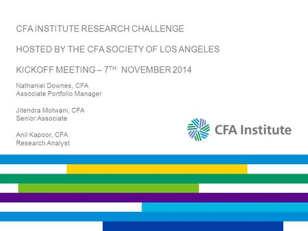 CFA INSTITUTE RESEARCH CHALLENGE HOSTED BY THE CFA SOCIETY OF LOS ANGELES KICKOFF MEETING – 7 TH NOVEMBER 2014 Nathaniel Downes, CFA Associate Portfolio.