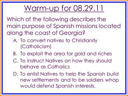 Warm-up for 08.29.11 Which of the following describes the main purpose of Spanish missions located along the coast of Georgia? A.To convert natives to.