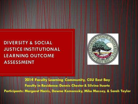 2014 Faculty Learning Community, CSU East Bay Faculty <strong>in</strong> Residence: Dennis Chester & Silvina Ituarte Participants: Margaret Harris, Dawna Komorosky, Mike.