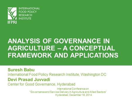 Analysis of Governance in Agriculture – A conceptual Framework and Applications Suresh Babu International Food Policy Research Institute, Washington DC.