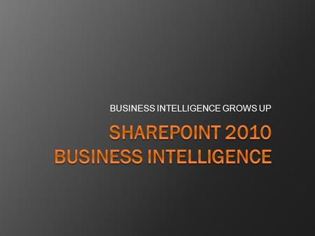 BUSINESS INTELLIGENCE GROWS UP. What is Business Intelligence?  Any information that pertains to the history, current status or future projections of.