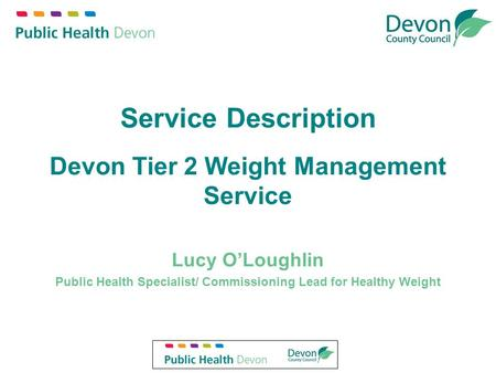 Service Description Devon Tier 2 Weight Management Service Lucy O'Loughlin Public Health Specialist/ Commissioning Lead for Healthy Weight.