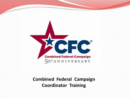 Combined Federal Campaign Coordinator Training TRAINING GUIDE HISTORY OF THE CFC CFC STRUCTURE IN ALASKA COORDINATOR DUTIES RUNNING THE CAMPAIGN COMMUNICATION.