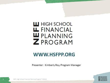 1 WWW.HSFPP.ORG NEFE High School Financial Planning Program® ©2013 Presenter: Kimberly Roy, Program Manager.