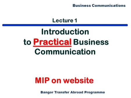Bangor Transfer Abroad Programme Business Communications Lecture 1 Introduction Practical to Practical Business Communication MIP on website.