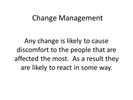 Change Management Any change is likely to cause discomfort to the people that are affected the most. As a result they are likely to react in some way.