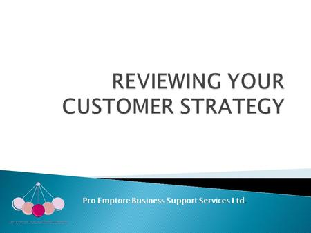 Pro Emptore Business Support Services Ltd. ….to get you to take a fresh look at your customers ….to come away with a customer strategy that will power.