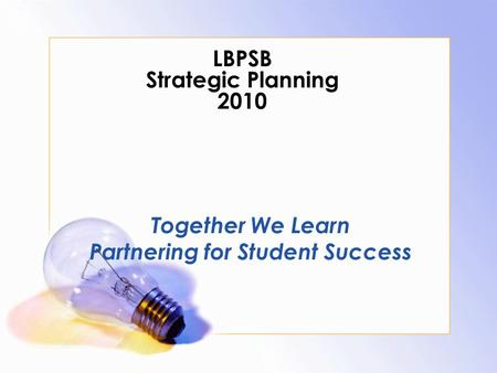 LBPSB Strategic Planning 2010 Together We Learn Partnering for Student Success.
