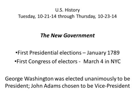 U.S. History Tuesday, 10-21-14 through Thursday, 10-23-14 The New Government First Presidential elections – January 1789 First Congress of electors - March.