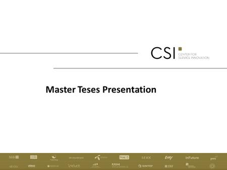 Master Teses Presentation. AIM OF CSI: WHAT WE WILL BE MEASURED BY CSI aims to increase the quality, efficiency, and commercial success of innovation.
