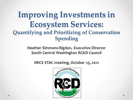 Improving Investments in Ecosystem Services: Quantifying and Prioritizing of Conservation Spending Heather Simmons-Rigdon, Executive Director South Central.