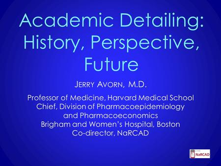 Academic Detailing: History, Perspective, Future J ERRY A VORN, M.D. Professor of Medicine, Harvard Medical School Chief, Division of Pharmacoepidemiology.