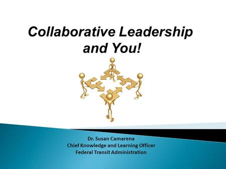 Collaborative Leadership and You! Dr. Susan Camarena Chief Knowledge and Learning Officer Federal Transit Administration.