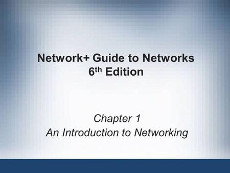 Network+ Guide to Networks 6 th Edition Chapter 1 An Introduction to Networking.