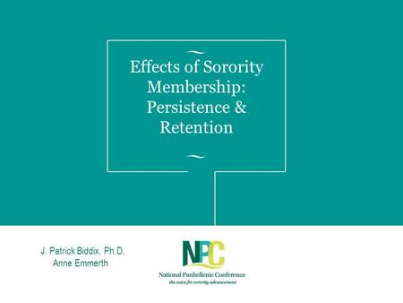 Effects of Sorority Membership: Persistence & Retention JJ. Patrick Biddix, Ph.D. Anne Emmerth.