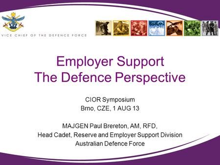 Employer Support The Defence Perspective CIOR Symposium Brno, CZE, 1 AUG 13 MAJGEN Paul Brereton, AM, RFD, Head Cadet, Reserve and Employer Support Division.
