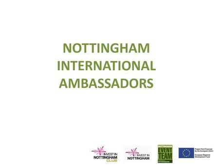 NOTTINGHAM INTERNATIONAL AMBASSADORS. Aims To encourage our business representatives and academics to help secure opportunities:- – Inward Investment.
