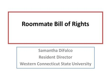 Roommate Bill of Rights Samantha DiFalco Resident Director Western Connecticut State University.