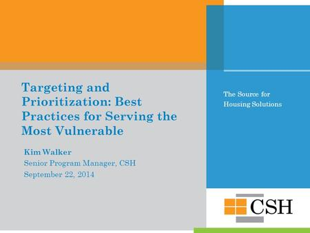 The Source for Housing Solutions Targeting and Prioritization: Best Practices for Serving the Most Vulnerable Kim Walker Senior Program Manager, CSH September.
