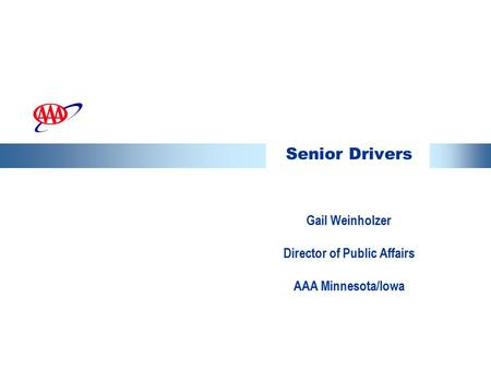 Senior Drivers Gail Weinholzer Director of Public Affairs AAA Minnesota/Iowa.