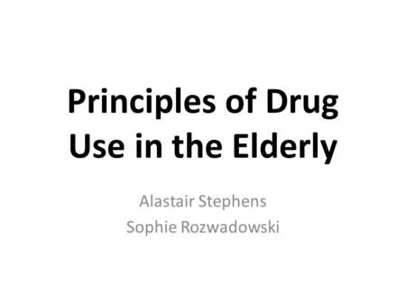 Principles of Drug Use in the Elderly Alastair Stephens Sophie Rozwadowski.