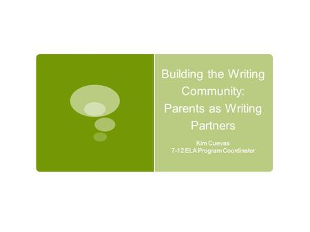 Building the Writing Community: Parents as Writing Partners Kim Cuevas 7-12 ELA Program Coordinator.