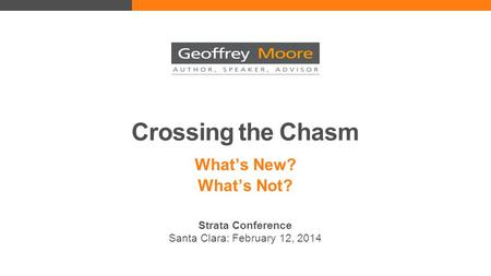 Crossing the Chasm What's New? What's Not? Strata Conference Santa Clara: February 12, 2014.