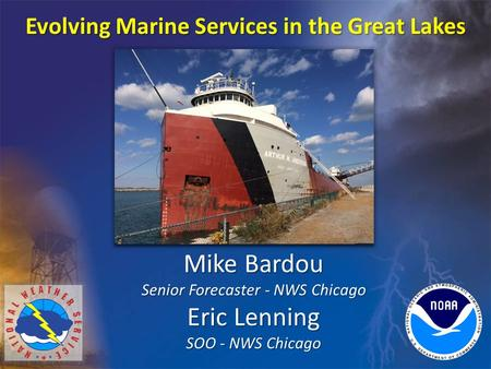 Evolving Marine Services in the Great Lakes Mike Bardou Senior Forecaster - NWS Chicago Eric Lenning SOO - NWS Chicago.
