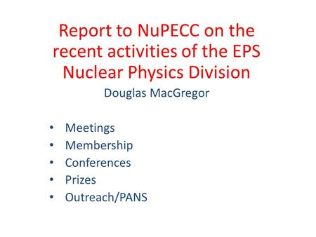 Report to NuPECC on the recent activities of the EPS Nuclear Physics Division Douglas MacGregor Meetings Membership Conferences Prizes Outreach/PANS.