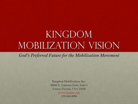 Kingdom Mobilization Vision God's Preferred Future for the Mobilization Movement Kingdom Mobilization, Inc. 20041 S. Tamiami Trail, Suite 1 Estero, Florida,