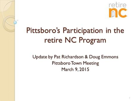 Pittsboro's Participation in the retire NC Program Update by Pat Richardson & Doug Emmons Pittsboro Town Meeting March 9, 2015 1.