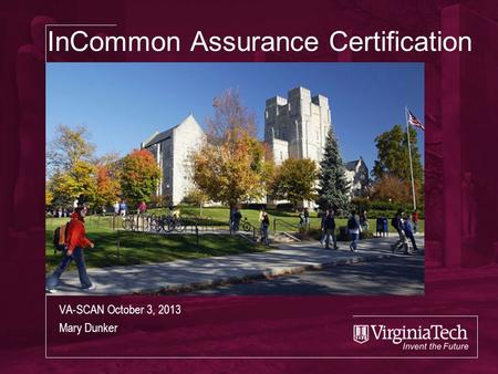 InCommon Assurance Certification VA-SCAN October 3, 2013 Mary Dunker.