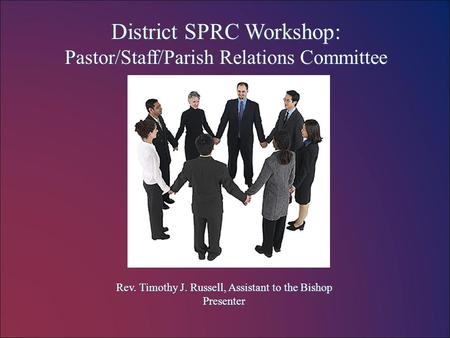 District SPRC Workshop: Pastor/Staff/Parish Relations Committee Rev. Timothy J. Russell, Assistant to the Bishop Presenter.