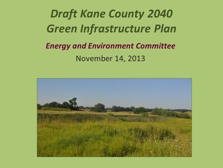 Draft Kane County 2040 Green Infrastructure Plan Energy and Environment Committee November 14, 2013.